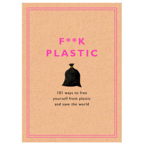 F**k Plastic:101 Ways to Free Yourself from Plastic