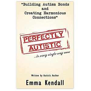 Perfectly Autistic: Post Diagnostic Support for Parents of ASD Children. Building Autism Bonds and Creating Harmonious Connections - Emma Kendall