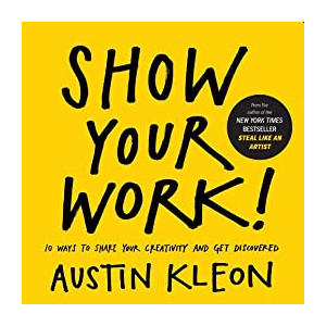 Show Your Work: - Austin Kleon