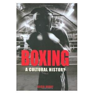 Boxing: A Cultural History - Kasia Boddy