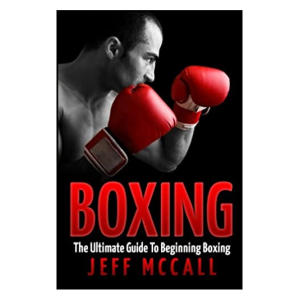 Boxing: The Ultimate Guide To Beginning Boxing