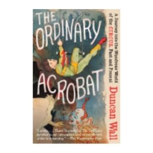 The Ordinary Acrobat: A Journey into the Wondrous World of Circus